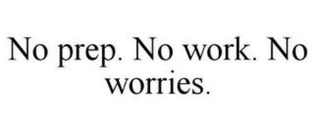 NO PREP. NO WORK. NO WORRIES.