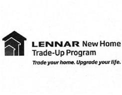 LENNAR NEW HOME TRADE-UP PROGRAM TRADE YOUR HOME. UPGRADE YOUR LIFE.