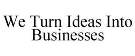 WE TURN IDEAS INTO BUSINESSES