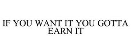 IF YOU WANT IT YOU GOTTA EARN IT