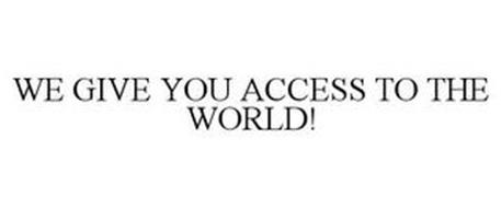 WE GIVE YOU ACCESS TO THE WORLD!