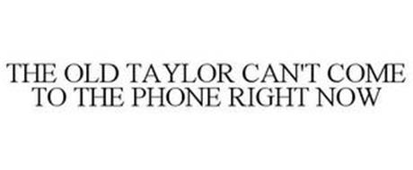 THE OLD TAYLOR CAN'T COME TO THE PHONE RIGHT NOW