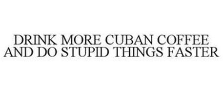 DRINK MORE CUBAN COFFEE AND DO STUPID THINGS FASTER