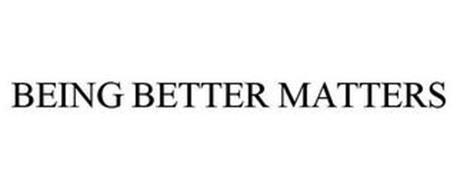 BEING BETTER MATTERS