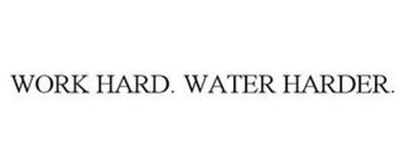 WORK HARD. WATER HARDER.