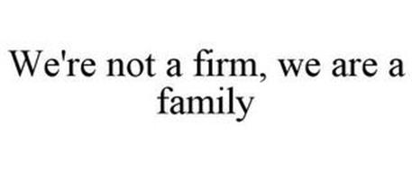 WE'RE NOT A FIRM, WE ARE A FAMILY