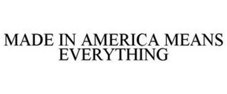 MADE IN AMERICA MEANS EVERYTHING