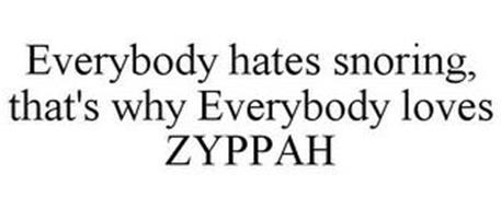 EVERYBODY HATES SNORING, THAT'S WHY EVERYBODY LOVES ZYPPAH