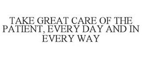 TAKE GREAT CARE OF THE PATIENT, EVERY DAY AND IN EVERY WAY