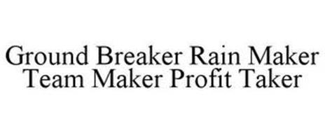 GROUND BREAKER RAIN MAKER TEAM MAKER PROFIT TAKER
