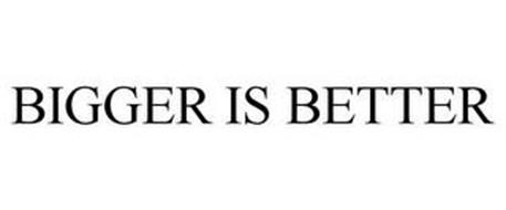 BIGGER IS BETTER