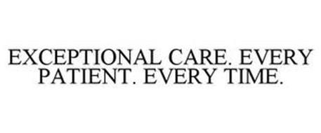 EXCEPTIONAL CARE. EVERY PATIENT. EVERY TIME.