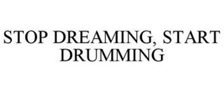 STOP DREAMING, START DRUMMING