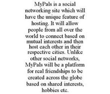 MYPALS IS A SOCIAL NETWORKING SITE WHICH WILL HAVE THE UNIQUE FEATURE OF HOSTING. IT WILL ALLOW PEOPLE FROM ALL OVER THE WORLD TO CONNECT BASED ON MUTUAL INTERESTS AND THEN HOST EACH OTHER IN THEIR RESPECTIVE CITIES. UNLIKE OTHER SOCIAL NETWORKS, MYPALS WILL BE A PLATFORM FOR REAL FRIENDSHIPS TO BE CREATED ACROSS THE GLOBE BASED ON SHARED INTERESTS, HOBBIES ETC.