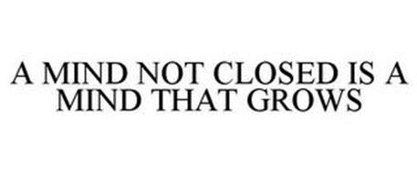 A MIND NOT CLOSED IS A MIND THAT GROWS