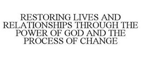 RESTORING LIVES AND RELATIONSHIPS THROUGH THE POWER OF GOD AND THE PROCESS OF CHANGE