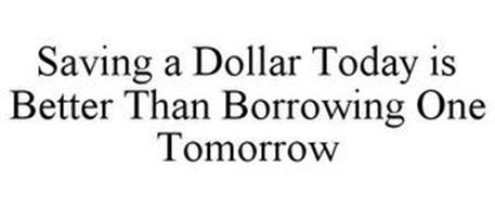 SAVING A DOLLAR TODAY IS BETTER THAN BORROWING ONE TOMORROW