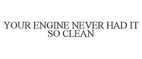 YOUR ENGINE NEVER HAD IT SO CLEAN