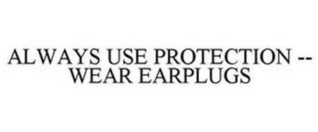 ALWAYS USE PROTECTION -- WEAR EARPLUGS