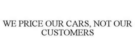 WE PRICE OUR CARS, NOT OUR CUSTOMERS