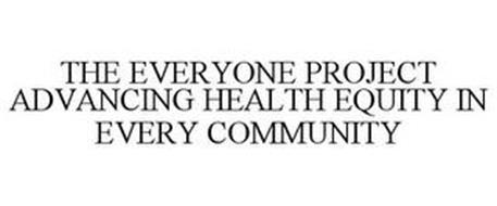 THE EVERYONE PROJECT ADVANCING HEALTH EQUITY IN EVERY COMMUNITY