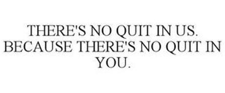 THERE'S NO QUIT IN US. BECAUSE THERE'S NO QUIT IN YOU.