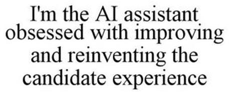 I'M THE AI ASSISTANT OBSESSED WITH IMPROVING AND REINVENTING THE CANDIDATE EXPERIENCE