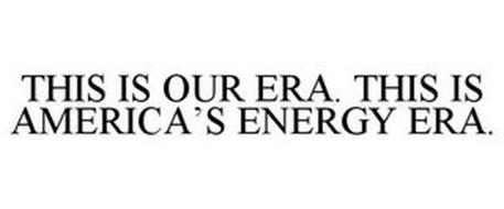 THIS IS OUR ERA THIS IS AMERICA'S ENERGY ERA