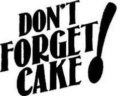 DON'T FORGET CAKE!