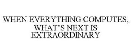 WHEN EVERYTHING COMPUTES, WHAT'S NEXT IS EXTRAORDINARY