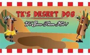 TK'S DESERT DOG WE SERVE THEM HOT!