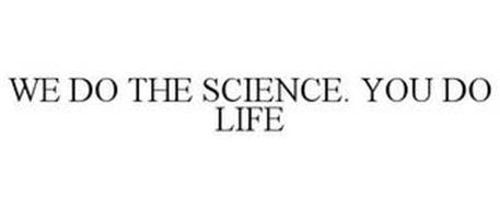 WE DO THE SCIENCE. YOU DO LIFE
