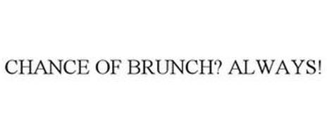 CHANCE OF BRUNCH? ALWAYS!