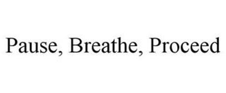 PAUSE, BREATHE, PROCEED