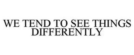 WE TEND TO SEE THINGS DIFFERENTLY