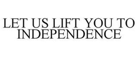 LET US LIFT YOU TO INDEPENDENCE