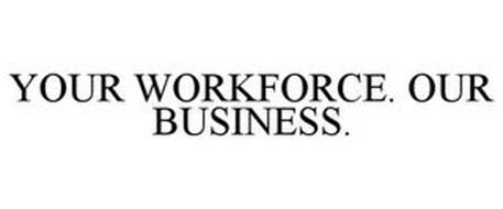 YOUR WORKFORCE. OUR BUSINESS.