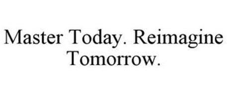 MASTER TODAY. REIMAGINE TOMORROW.