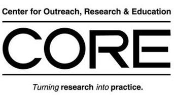 CORE CENTER FOR OUTREACH, RESEARCH & EDUCATION TURNING RESEARCH INTO PRACTICE.