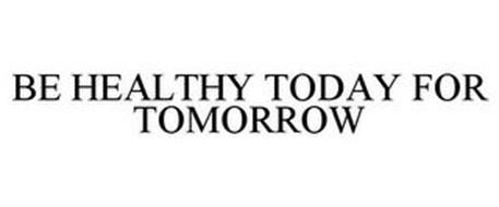 BE HEALTHY TODAY FOR TOMORROW