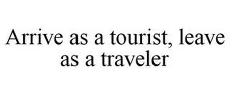 ARRIVE AS A TOURIST, LEAVE AS A TRAVELER
