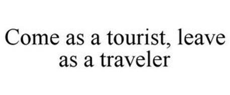 COME AS A TOURIST, LEAVE AS A TRAVELER