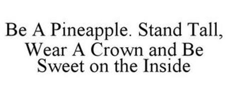 BE A PINEAPPLE. STAND TALL, WEAR A CROWN AND BE SWEET ON THE INSIDE