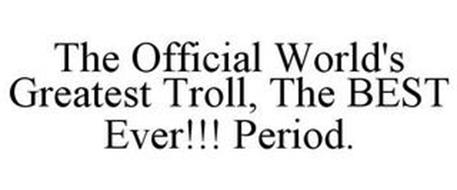THE OFFICIAL WORLD'S GREATEST TROLL THE BEST EVER!!! PERIOD.