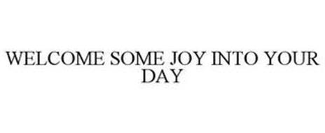 WELCOME SOME JOY INTO YOUR DAY