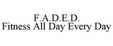 F.A.D.E.D. FITNESS ALL DAY EVERY DAY
