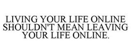 LIVING YOUR LIFE ONLINE SHOULDN'T MEAN LEAVING YOUR LIFE ONLINE.