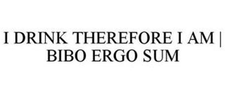 I DRINK THEREFORE I AM   BIBO ERGO SUM
