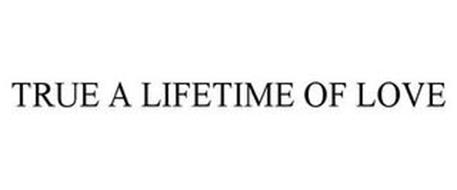 TRUE A LIFETIME OF LOVE