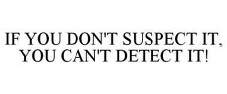 IF YOU DON'T SUSPECT IT, YOU CAN'T DETECT IT!